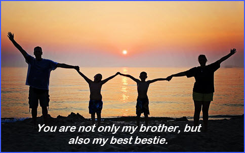 You are not only my brother, but also my best bestie.