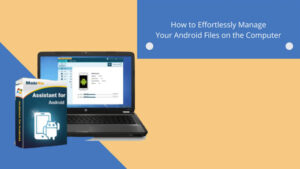How to Effortlessly Manage Your Android Files on the Computer